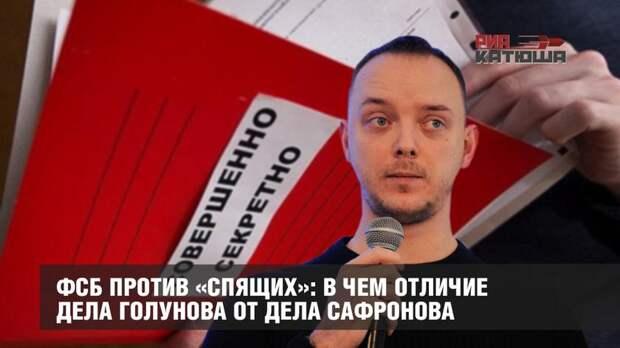 ФСБ против «спящих»: в чем отличие дела Голунова от дела Сафронова