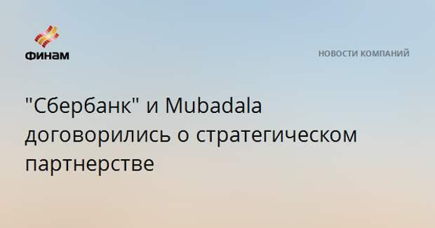 """""""Сбербанк"""" и Mubadala договорились о стратегическом партнерстве"""