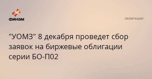 """""""УОМЗ"""" 8 декабря проведет сбор заявок на биржевые облигации серии БО-П02"""