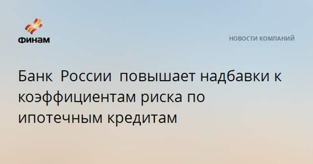 Банк России повышаетнадбавки к коэффициентам риска по ипотечным кредитам