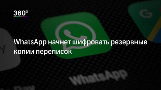 WhatsApp начнет шифровать резервные копии переписок