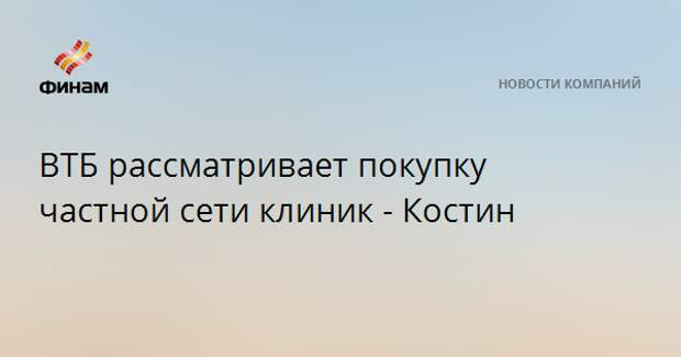 ВТБ рассматривает покупку частной сети клиник - Костин