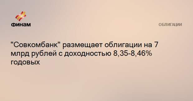 """""""Совкомбанк"""" размещает облигации на 7 млрд рублей с доходностью 8,35-8,46% годовых"""