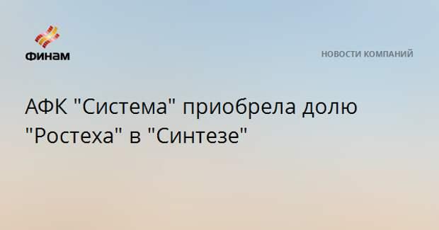 """АФК """"Система"""" приобрела долю """"Ростеха"""" в """"Синтезе"""""""