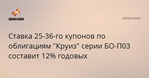 """Ставка 25-36-го купонов по облигациям """"Круиз"""" серии БО-П03 составит 12% годовых"""