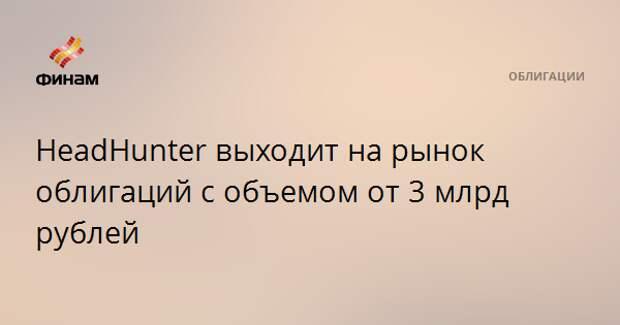 HeadHunter выходит на рынок облигаций с объемом от 3 млрд рублей