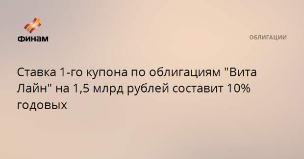 """Ставка 1-го купона по облигациям """"Вита Лайн"""" на 1,5 млрд рублей составит 10% годовых"""
