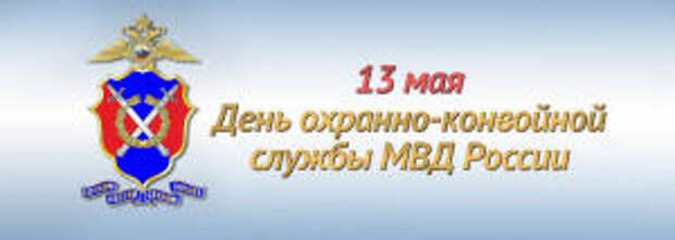 13 мая - День охранно-конвойной службы МВД России