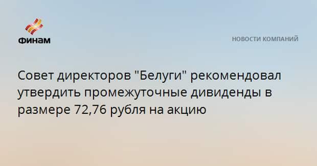 """Совет директоров """"Белуги"""" рекомендовал утвердить промежуточные дивиденды в размере 72,76 рубля на акцию"""