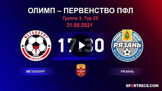ОЛИМП – Первенство ПФЛ-2020/2021 Металлург vs Рязань 21.05.2021