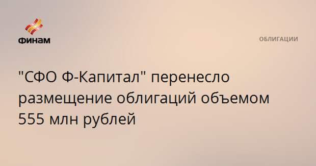 """""""СФО Ф-Капитал"""" перенесло размещение облигаций объемом 555 млн рублей"""