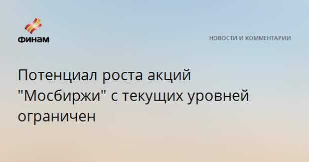 """Потенциал роста акций """"Мосбиржи"""" с текущих уровней ограничен"""