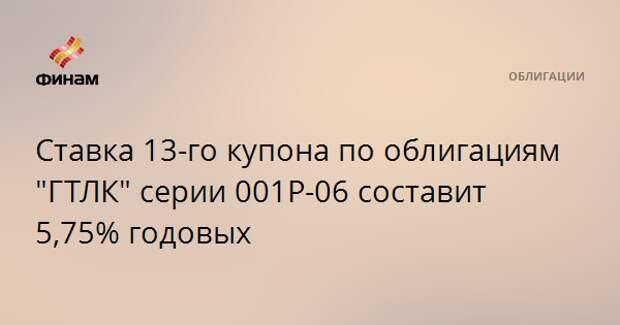 """Ставка 13-го купона по облигациям """"ГТЛК"""" серии 001Р-06 составит 5,75% годовых"""