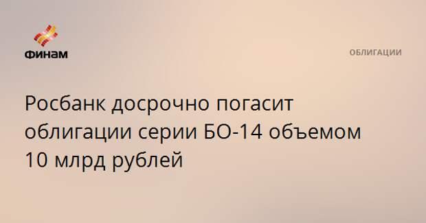 Росбанк досрочно погасит облигации серии БО-14 объемом 10 млрд рублей
