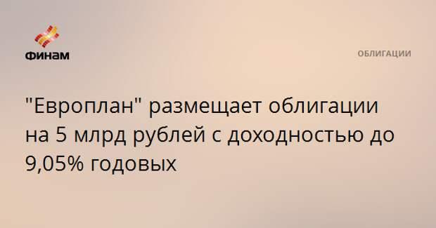 """""""Европлан"""" размещает облигации на 5 млрд рублей с доходностью до 9,05% годовых"""