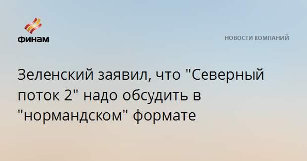 """Зеленский заявил, что """"Северный поток 2"""" надо обсудить в """"нормандском"""" формате"""