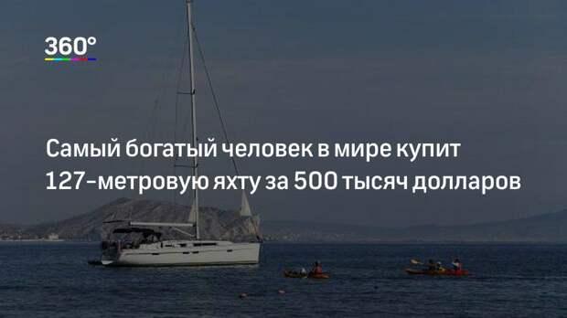 Самый богатый человек в мире купит 127-метровую яхту за 500 тысяч долларов