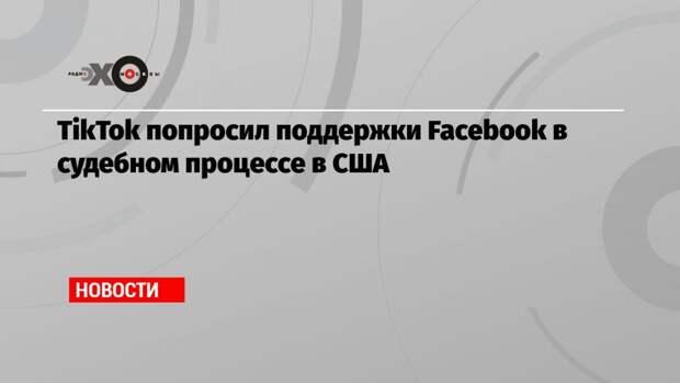 TikTok попросил поддержки Facebook в судебном процессе в США