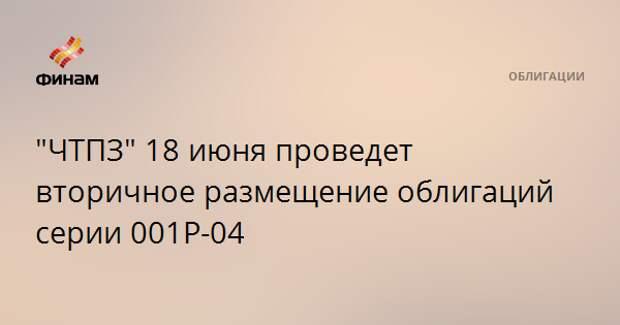 """""""ЧТПЗ"""" 18 июня проведет вторичное размещение облигаций серии 001Р-04"""