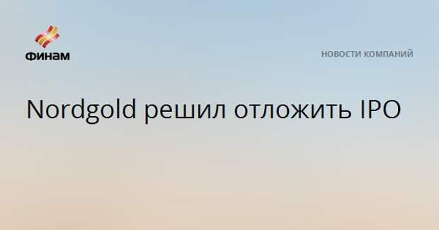 Nordgold решил отложить IPO