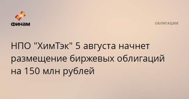 """НПО """"ХимТэк"""" 5 августа начнет размещение биржевых облигаций на 150 млн рублей"""