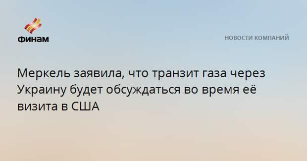 Меркель заявила, что транзит газа через Украину будет обсуждаться во время её визита в США