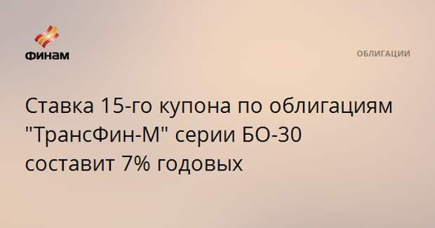 """Ставка 15-го купона по облигациям """"ТрансФин-М"""" серии БО-30 составит 7% годовых"""