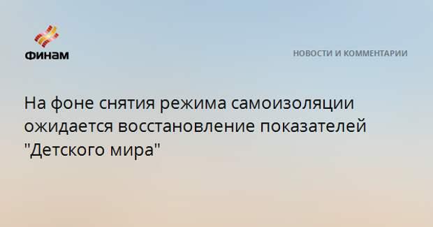 """На фоне снятия режима самоизоляции ожидается восстановление показателей """"Детского мира"""""""