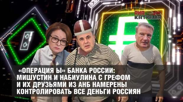 «Операция Ы» Банка России: Мишустин и Набиулина с Грефом и их друзьями из АНБ намерены контролировать все деньги россиян