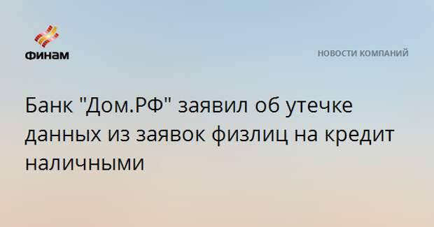 """Банк """"Дом.РФ"""" заявил об утечке данных из заявок физлиц на кредит наличными"""