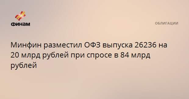 Минфин разместил ОФЗ выпуска 26236 на 20 млрд рублей при спросе в 84 млрд рублей