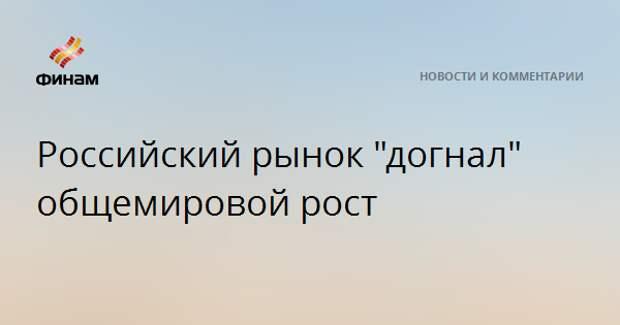 """Российский рынок """"догнал"""" общемировой рост"""