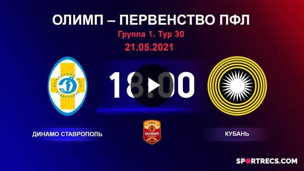 ОЛИМП – Первенство ПФЛ-2020/2021 Динамо Ставрополь vs Кубань 21.05.2021